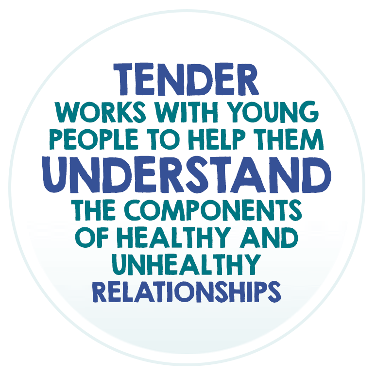 Tender works with young people to help them understand the components of healthy and unhealthy relationships.