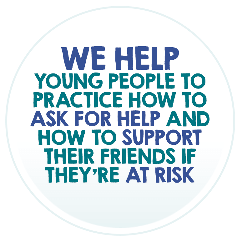 We help young people to practice how to ask for help and how to support their friends if they´re at risk.