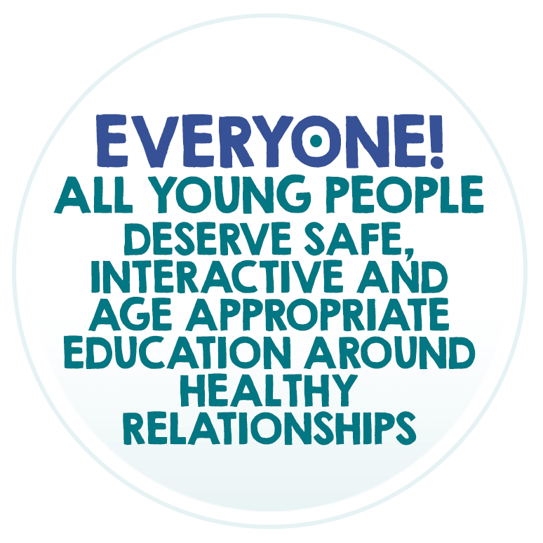 Everyone! All young people deserve safe, interactive and age appropriate education around healthy relationships.