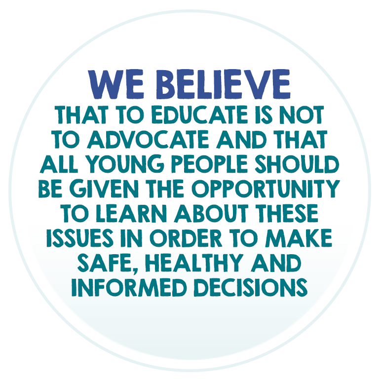 We believe that to educate is not to advocate and that all young people should be given the opportunity to learn about these issues in order to make safe, healthy and informed decisions.